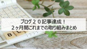 ブログ20記事達成!2ヶ月間これまでの取り組みまとめ