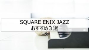 【スクエニジャズ】ファミコン世代がおすすめするSQUARE ENIX JAZZ 曲3選